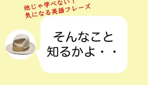 【おすすめ英語】意味がわからない質問に「そんなこと知るかよ・・」